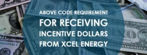 Above Code Requirement for Receiving Incentive Dollars from Xcel Energy