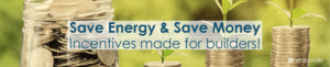 Save energy and save money. Incentive programs made for builders.